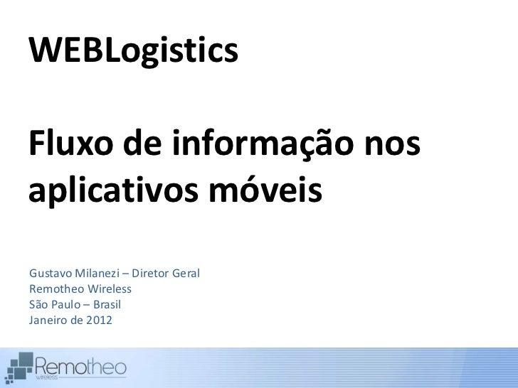 WEBLogisticsFluxo de informação nosaplicativos móveisGustavo Milanezi – Diretor GeralRemotheo WirelessSão Paulo – BrasilJa...