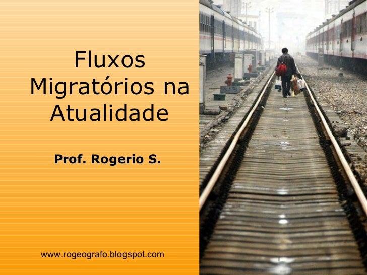 Fluxos Migratórios na Atualidade www.rogeografo.blogspot.com Prof. Rogerio S.