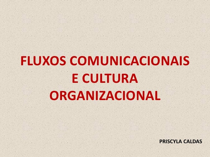 FLUXOS COMUNICACIONAIS        E CULTURA     ORGANIZACIONAL                    PRISCYLA CALDAS