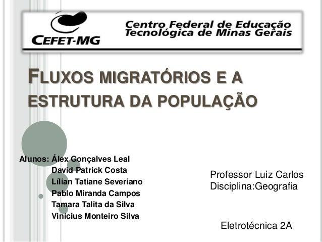 FLUXOS MIGRATÓRIOS E AESTRUTURA DA POPULAÇÃOAlunos: Álex Gonçalves LealDavid Patrick CostaLílian Tatiane SeverianoPablo Mi...