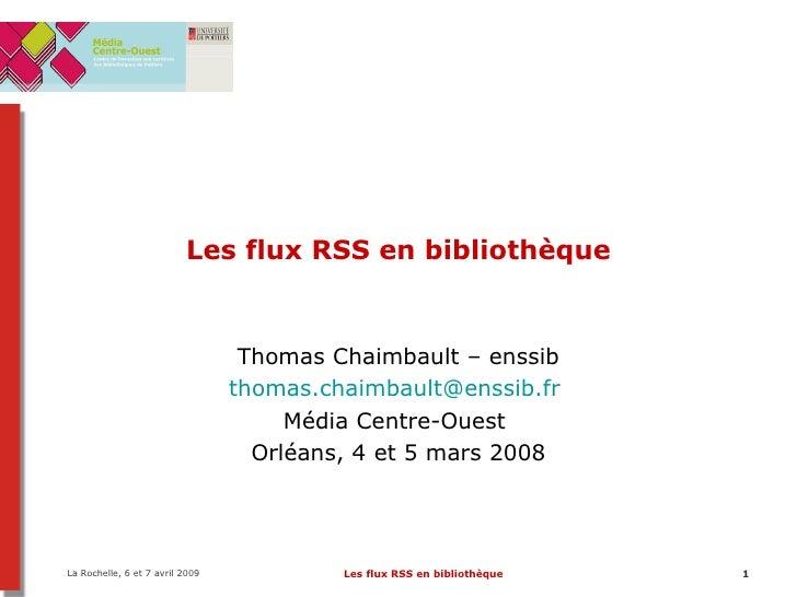 Les flux RSS en bibliothèque Thomas Chaimbault – enssib [email_address]   Média Centre-Ouest  Orléans, 4 et 5 mars 2008
