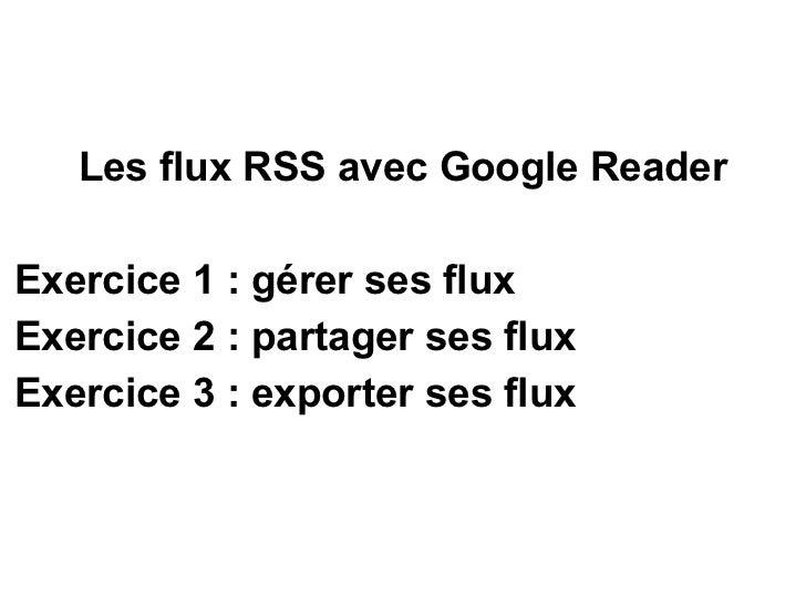 <ul><li>Les flux RSS avec Google Reader </li></ul><ul><li>Exercice 1: gérer ses flux </li></ul><ul><li>Exercice 2: parta...