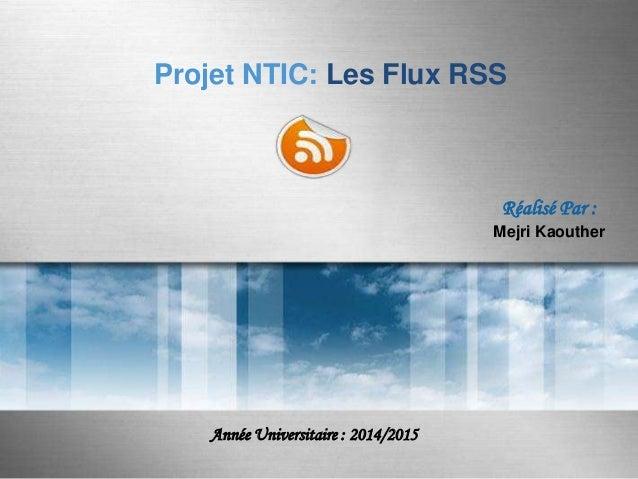 Projet NTIC: Les Flux RSS  Réalisé Par : Mejri Kaouther  Année Universitaire : 2014/2015 Here comes your footer  Page 1