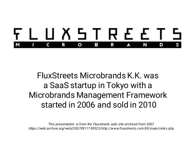 FluxStreets Microbrands K.K. was a SaaS startup in Tokyo with a Microbrands Management Framework started in 2006 and sold ...