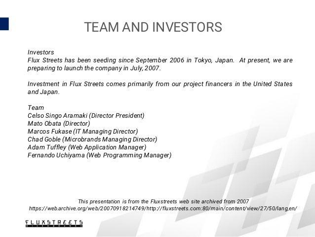 TEAM AND INVESTORS Investors Flux Streets has been seeding since September 2006 in Tokyo, Japan. At present, we are prepar...