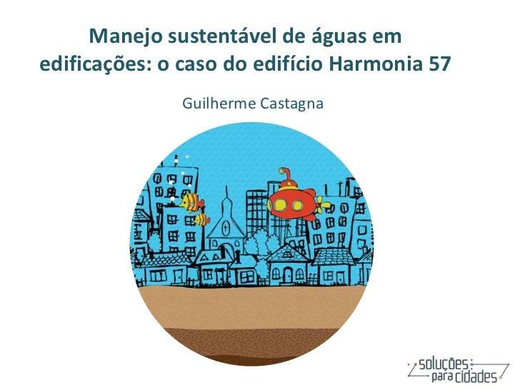 Manejo sustentável de águas emedificações: o caso do edifício Harmonia 57              Guilherme Castagna