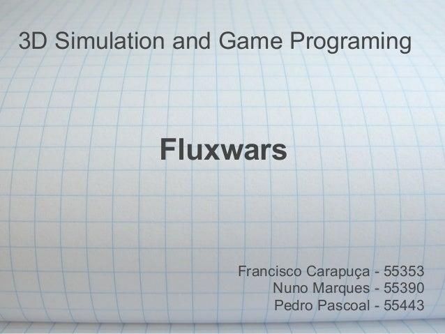 3D Simulation and Game Programing Fluxwars Francisco Carapuça - 55353 Nuno Marques - 55390 Pedro Pascoal - 55443