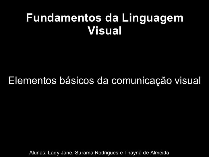 Fundamentos da Linguagem Visual Alunas: Lady Jane, Surama Rodrigues e Thayná de Almeida Elementos básicos da comunicação v...