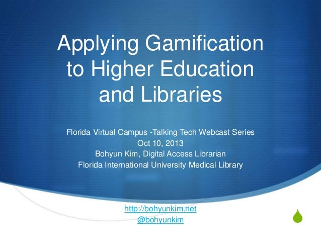 S Applying Gamification to Higher Education and Libraries Florida Virtual Campus -Talking Tech Webcast Series Oct 10, 2013...