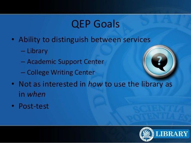 QEP Goals • Ability to distinguish between services – Library – Academic Support Center – College Writing Center • Not as ...