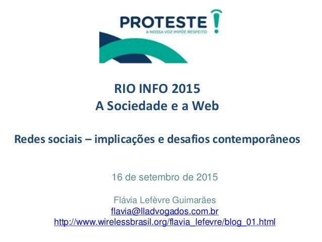 RIO INFO 2015 A Sociedade e a Web Redes sociais – implicações e desafios contemporâneos 16 de setembro de 2015 Flávia Lefè...
