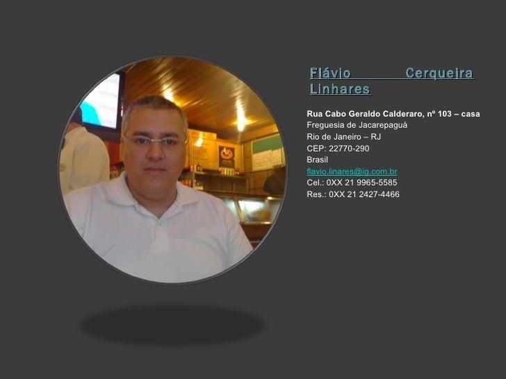Flávio Cerqueira Linhares <ul><li>Rua Cabo Geraldo Calderaro, nº 103 – casa </li></ul><ul><li>Freguesia de Jacarepaguá </l...