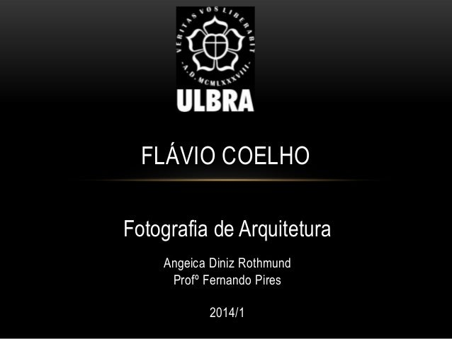 FLÁVIO COELHO Fotografia de Arquitetura Angeica Diniz Rothmund Profº Fernando Pires 2014/1