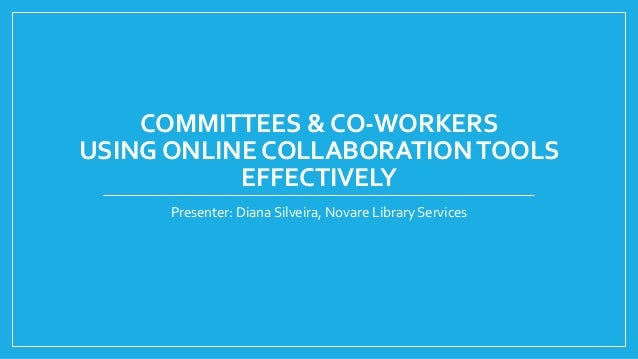 COMMITTEES & CO-WORKERS USING ONLINE COLLABORATIONTOOLS EFFECTIVELY Presenter: Diana Silveira, Novare Library Services