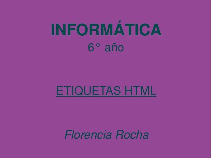 INFORMÁTICA          6°año       ETIQUETASHTML        FlorenciaRocha
