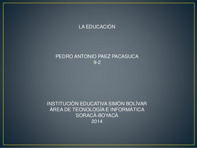 LA EDUCACIÒN PEDRO ANTONIO PAEZ PACASUCA 9-2 INSTITUCIÒN EDUCATIVA SIMÒN BOLÌVAR ÀREA DE TECNOLOGÌA E INFORMÀTICA SORACÀ-B...