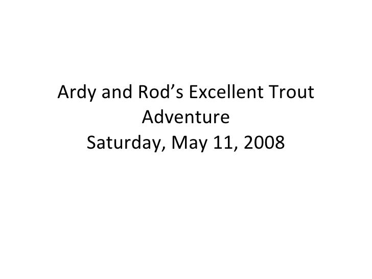 Ardy and Rod's Excellent Trout Adventure Saturday, May 11, 2008