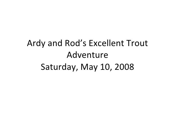 Ardy and Rod's Excellent Trout Adventure Saturday, May 10, 2008