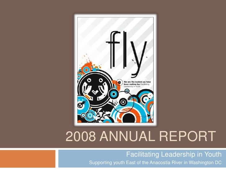 2008 ANNUAL REPORT                    Facilitating Leadership in Youth   Supporting youth East of the Anacostia River in W...