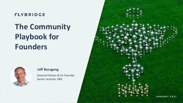 J A N U A R Y 2 0 2 1 The Community Playbook for Founders Jeff Bussgang General Partner & Co-Founder Senior Lecturer, HBS