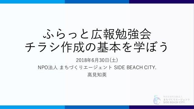 特定非営利活動法人 まちづくりエージェント SIDE BEACH CITY. ふらっと広報勉強会 チラシ作成の基本を学ぼう 2018年6月30日(土) NPO法人 まちづくりエージェント SIDE BEACH CITY. 高見知英