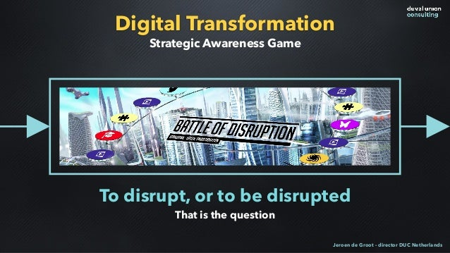 Digital Transformation To disrupt, or to be disrupted That is the question Strategic Awareness Game Jeroen de Groot - dire...