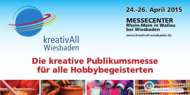 24.-26. April 2015 MESSECENTER Rhein-Main in Wallau bei Wiesbaden www.kreativall-wiesbaden.de Die kreative Publikumsmesse ...