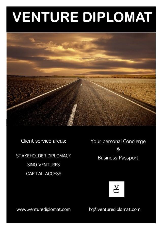 VENTURE DIPLOMAT Client service areas: STAKEHOLDER DIPLOMACY SINO VENTURES CAPITAL ACCESS www.venturediplomat.com Your per...