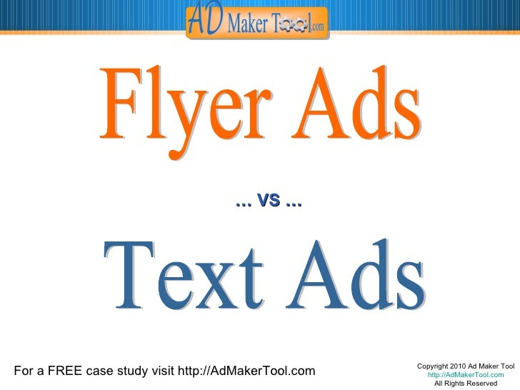 Copyright 2010 Ad Maker Tool http://AdMakerTool.com All Rights Reserved Flyer Ads Text Ads …  VS … For a FREE case study v...