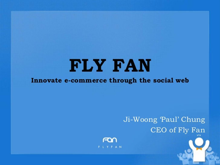 FLY FANInnovate e-commerce through the social web<br />Ji-Woong 'Paul' Chung<br />CEO of Fly Fan <br />