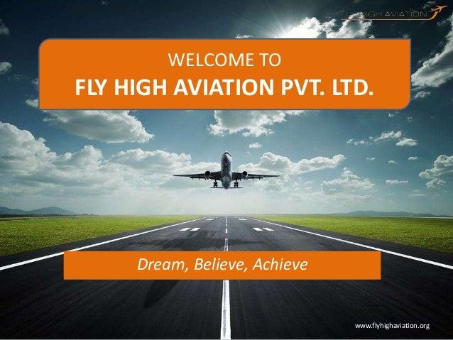 www.flyhighaviation.orgDream, Believe, AchieveWELCOME TOFLY HIGH AVIATION PVT. LTD.