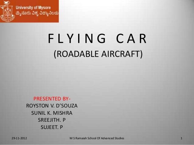 FLYING CAR (ROADABLE AIRCRAFT)  PRESENTED BYROYSTON V. D'SOUZA SUNIL K. MISHRA SREEJITH. P SUJEET. P 29-11-2012  M S Ramai...