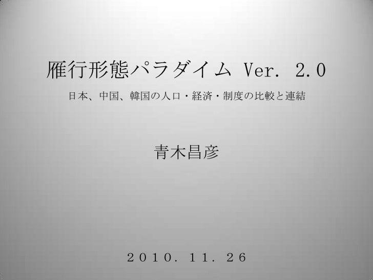 雁行形態パラダイム Ver. 2.0日本、中国、韓国の人口・経済・制度の比較と連結 <br />青木昌彦<br />2010.11.26<br />