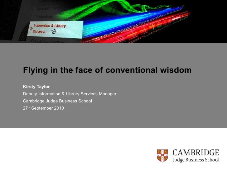 Flying in the face of conventional wisdom Kirsty Taylor Deputy Information & Library Services Manager Cambridge Judge Busi...