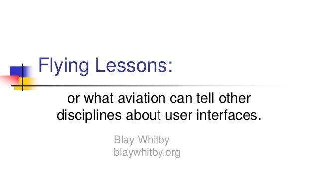 Flying Lessons: or what aviation can tell other disciplines about user interfaces. Blay Whitby blaywhitby.org