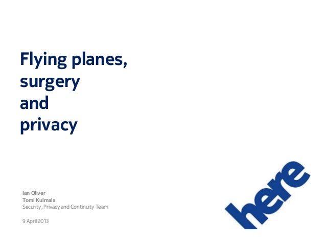 Flying planes, surgery and privacy Ian Oliver Tomi Kulmala Security, Privacy and Continuity Team 9 April 2013