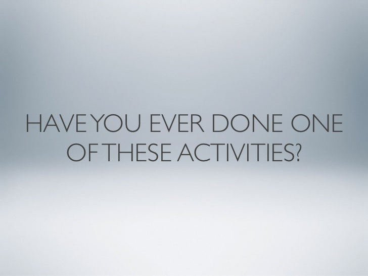 HAVE YOU EVER DONE ONE  OF THESE ACTIVITIES?