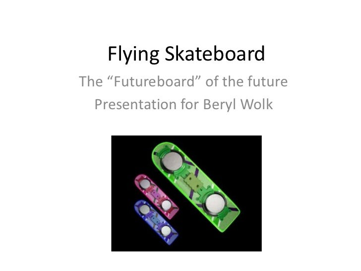 "Flying Skateboard<br />The ""Futureboard"" of the future<br />Presentation for Beryl Wolk<br />"
