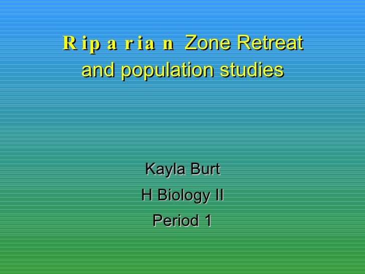 Riparian  Zone Retreat and population studies Kayla Burt H Biology II Period 1