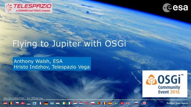 ESA UNCLASSIFIED - For Official Use Flying to Jupiter with OSGi Anthony Walsh, ESA Hristo Indzhov, Telespazio Vega