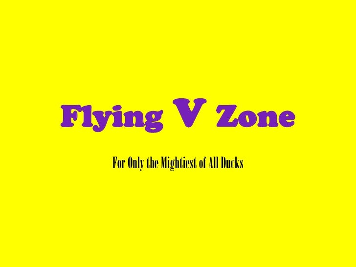 Flying V Zone<br />For Only the Mightiest of All Ducks<br />