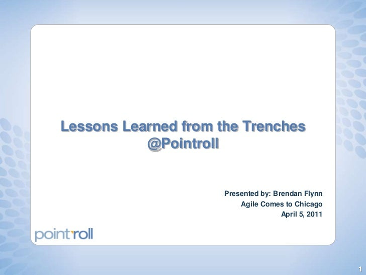 Lessons Learned from the Trenches @Pointroll<br />Presented by: Brendan Flynn<br />Agile Comes to Chicago<br />April 5, 20...