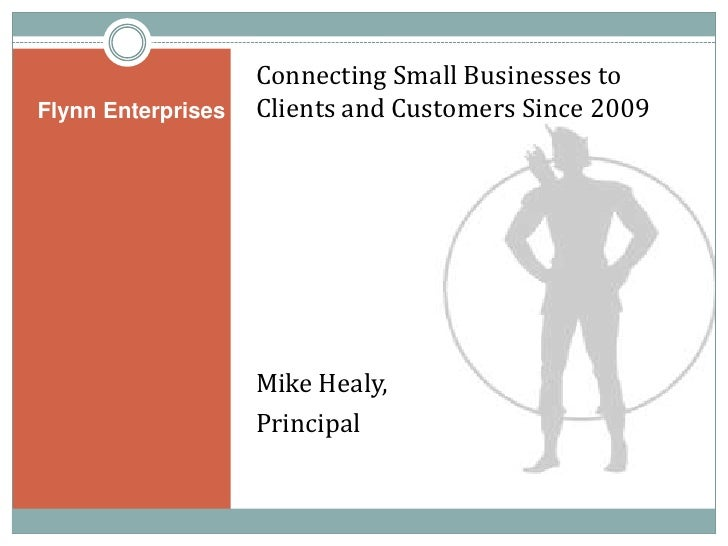 Flynn Enterprises<br />Connecting Small Businesses to Clients and Customers Since 2009<br />Mike Healy,<br />Principal<br />