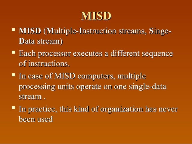 MISDMISD  MISDMISD ((MMultiple-ultiple-IInstruction streams,nstruction streams, SSinge-inge- DData stream)ata stream)  E...