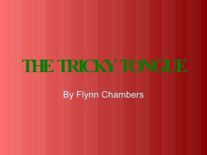 THE TRICKY TONGUE <ul><li>By Flynn Chambers </li></ul>