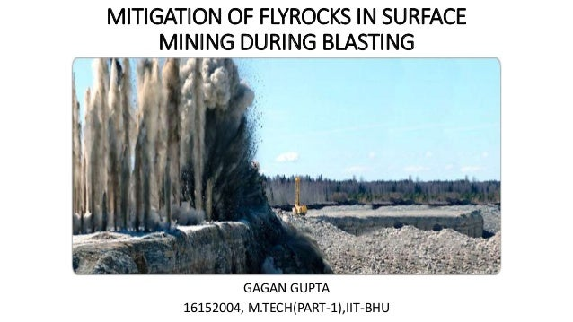 MITIGATION OF FLYROCKS IN SURFACE MINING DURING BLASTING GAGAN GUPTA 16152004, M.TECH(PART-1),IIT-BHU