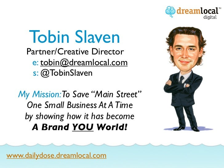 "Tobin Slaven     Partner/Creative Director      e: tobin@dreamlocal.com      s: @TobinSlaven   My Mission:To Save ""Main St..."