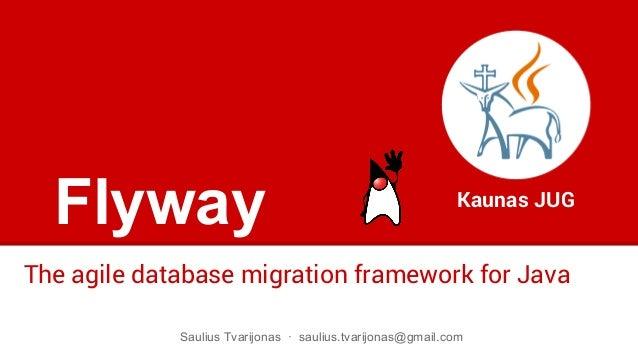 Flyway The agile database migration framework for Java Kaunas JUG Saulius Tvarijonas · saulius.tvarijonas@gmail.com
