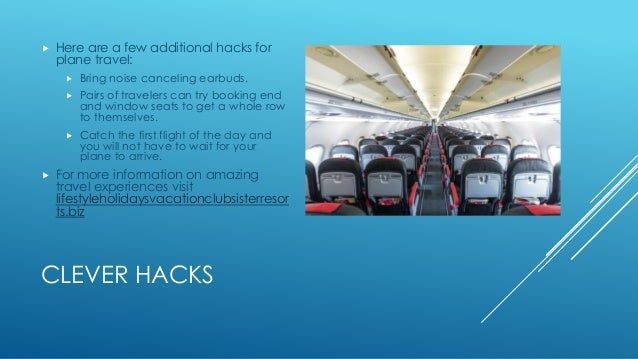  Here are a few additional hacks for  plane travel:   Bring noise canceling earbuds.   Pairs of travelers can try booki...