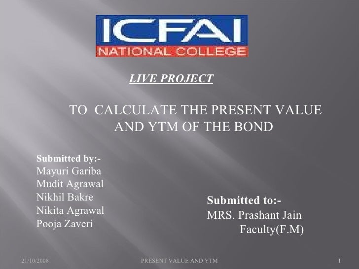 LIVE PROJECT TO  CALCULATE THE PRESENT VALUE AND YTM OF THE BOND  Submitted by:- Mayuri Gariba Mudit Agrawal Nikhil Bakre ...